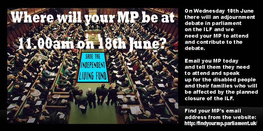 "Picture of House of Commons interior with text: ""Where will your MP be at 11:00am on 18th June? On Wednesday 18th June there will be an adjournment debate in parliament on the ILF and we need your MP to attend and contribute to the debate. Email your MP today and tell them they need to attend and speak up for the disabled people and their families who will be affected by the planned closure of the ILF. Find your MP's email address from the website: https://findyourmp.parliament.uk"""